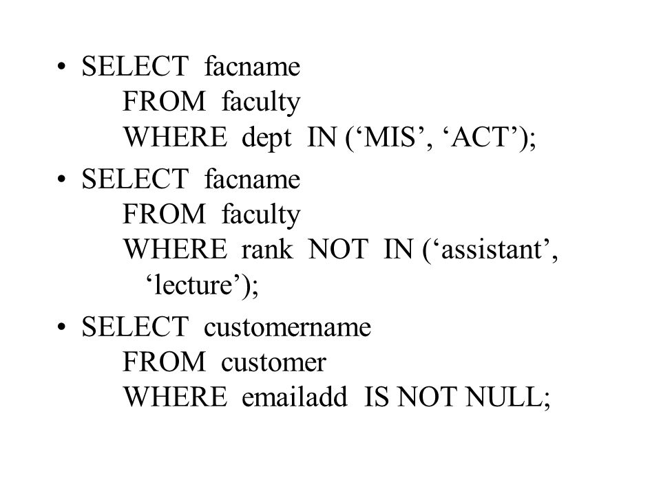 SELECT facname FROM faculty WHERE dept IN ('MIS', 'ACT'); SELECT facname FROM faculty WHERE rank NOT IN ('assistant', 'lecture'); SELECT customername FROM customer WHERE emailadd IS NOT NULL;
