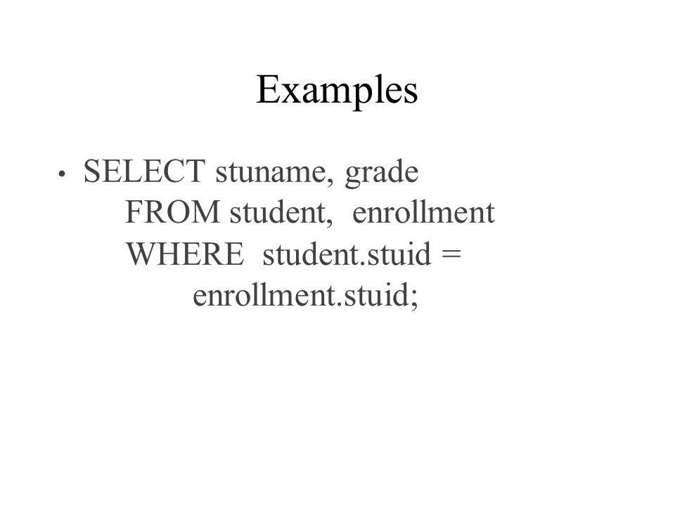 Examples SELECT stuname, grade FROM student, enrollment WHERE student.stuid = enrollment.stuid;