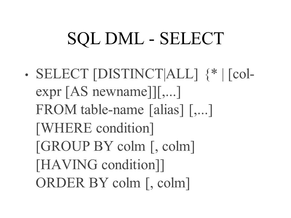 SQL DML - SELECT SELECT [DISTINCT|ALL] {* | [col- expr [AS newname]][,...] FROM table-name [alias] [,...] [WHERE condition] [GROUP BY colm [, colm] [HAVING condition]] ORDER BY colm [, colm]