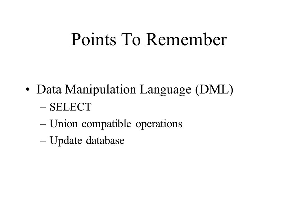 Points To Remember Data Manipulation Language (DML) –SELECT –Union compatible operations –Update database