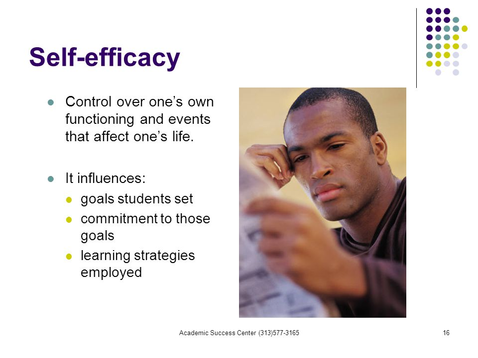 Academic Success Center (313) Self-efficacy Control over one's own functioning and events that affect one's life.
