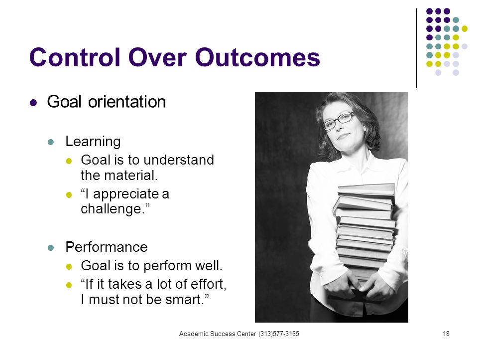 Academic Success Center (313) Control Over Outcomes Goal orientation Learning Goal is to understand the material.