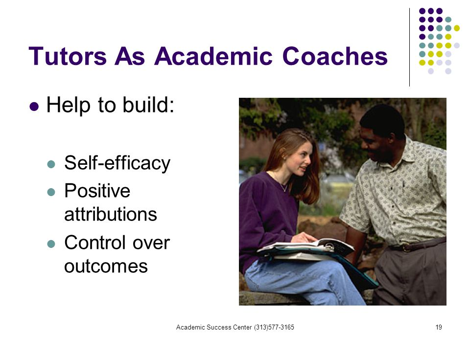 Academic Success Center (313) Tutors As Academic Coaches Help to build: Self-efficacy Positive attributions Control over outcomes