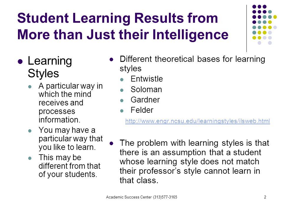 Academic Success Center (313) Student Learning Results from More than Just their Intelligence Learning Styles A particular way in which the mind receives and processes information.