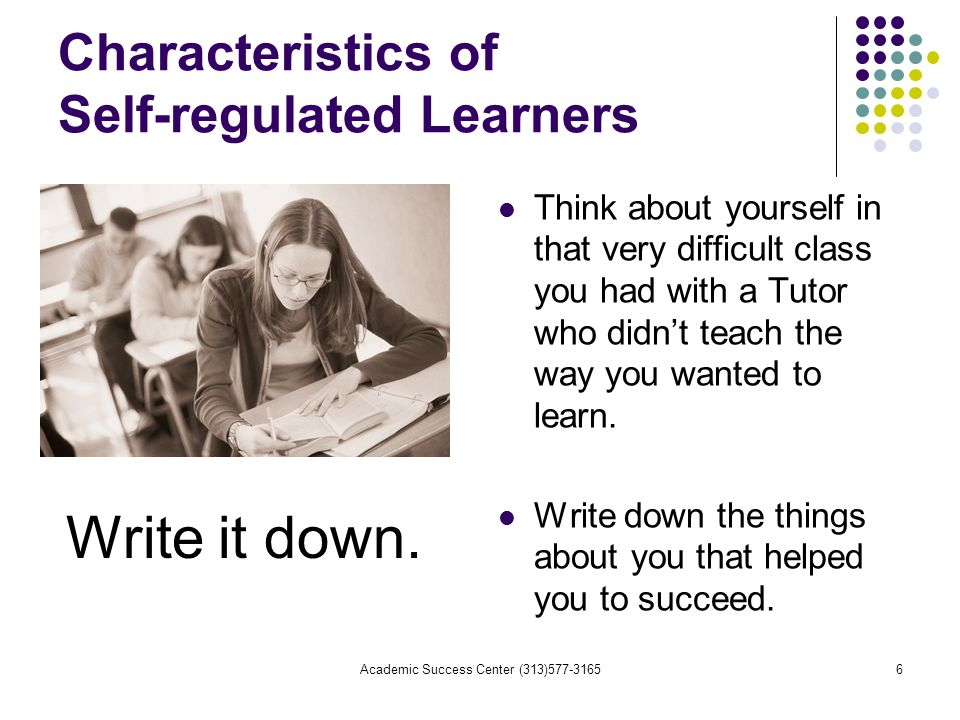 Academic Success Center (313) Characteristics of Self-regulated Learners Think about yourself in that very difficult class you had with a Tutor who didn't teach the way you wanted to learn.