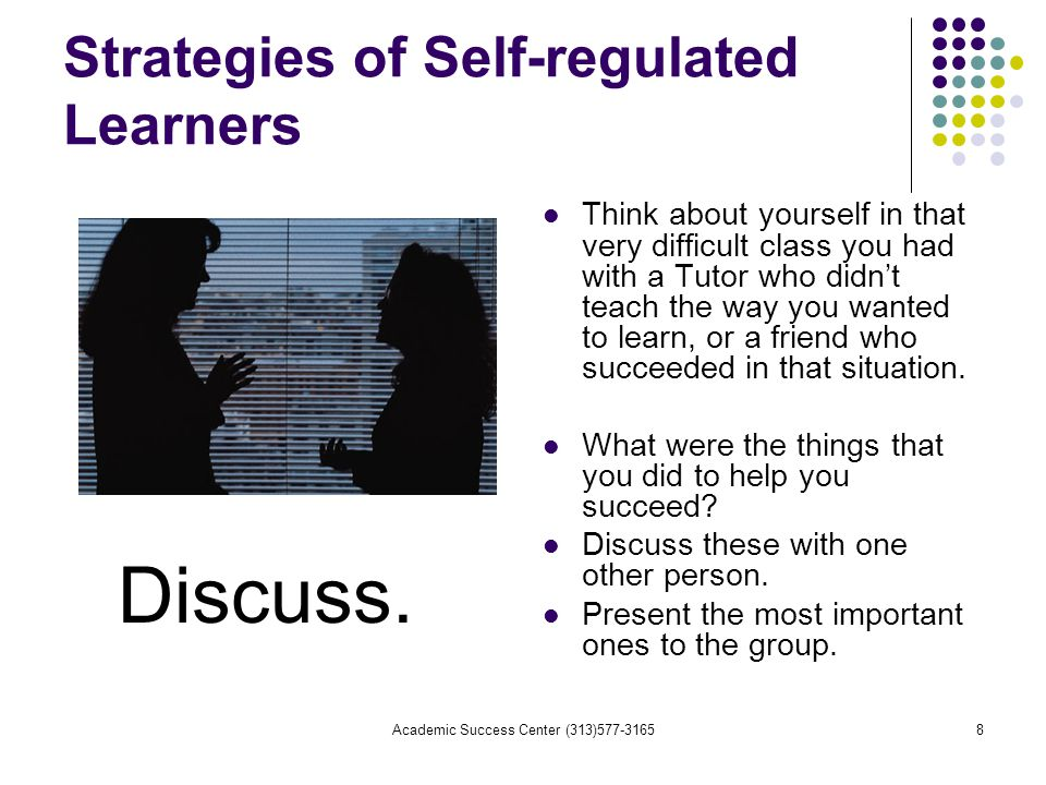 Academic Success Center (313) Strategies of Self-regulated Learners Think about yourself in that very difficult class you had with a Tutor who didn't teach the way you wanted to learn, or a friend who succeeded in that situation.