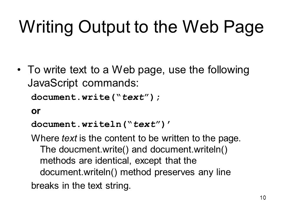 10 Writing Output to the Web Page To write text to a Web page, use the following JavaScript commands: document.write( text ); or document.writeln( text )' Where text is the content to be written to the page.