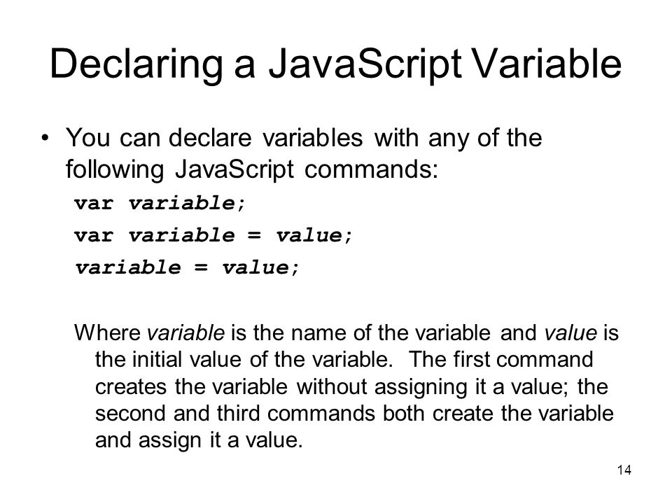 14 Declaring a JavaScript Variable You can declare variables with any of the following JavaScript commands: var variable; var variable = value; variable = value; Where variable is the name of the variable and value is the initial value of the variable.