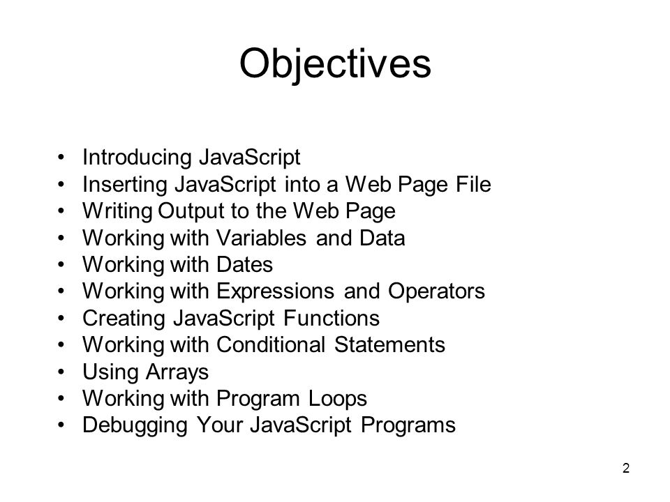 2 Objectives Introducing JavaScript Inserting JavaScript into a Web Page File Writing Output to the Web Page Working with Variables and Data Working with Dates Working with Expressions and Operators Creating JavaScript Functions Working with Conditional Statements Using Arrays Working with Program Loops Debugging Your JavaScript Programs