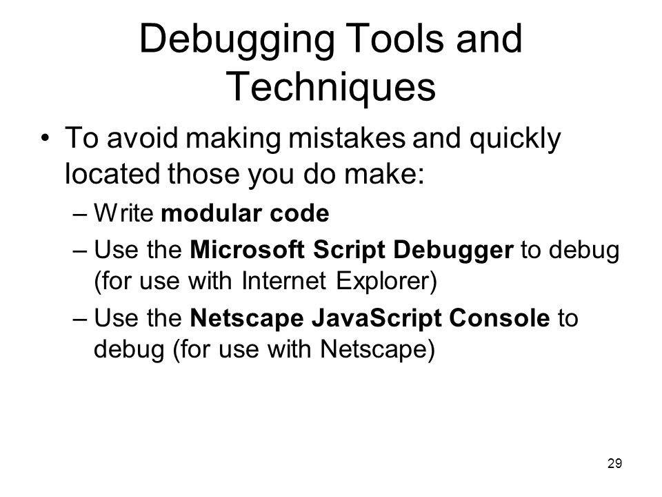 29 Debugging Tools and Techniques To avoid making mistakes and quickly located those you do make: –Write modular code –Use the Microsoft Script Debugger to debug (for use with Internet Explorer) –Use the Netscape JavaScript Console to debug (for use with Netscape)