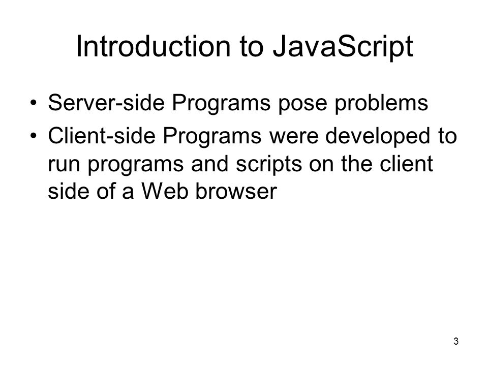 3 Introduction to JavaScript Server-side Programs pose problems Client-side Programs were developed to run programs and scripts on the client side of a Web browser