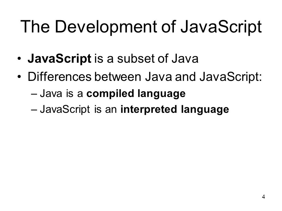 4 The Development of JavaScript JavaScript is a subset of Java Differences between Java and JavaScript: –Java is a compiled language –JavaScript is an interpreted language