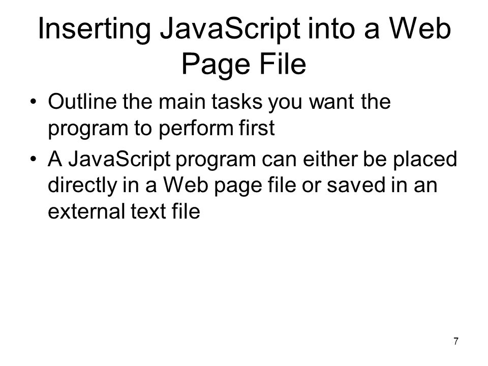 7 Inserting JavaScript into a Web Page File Outline the main tasks you want the program to perform first A JavaScript program can either be placed directly in a Web page file or saved in an external text file
