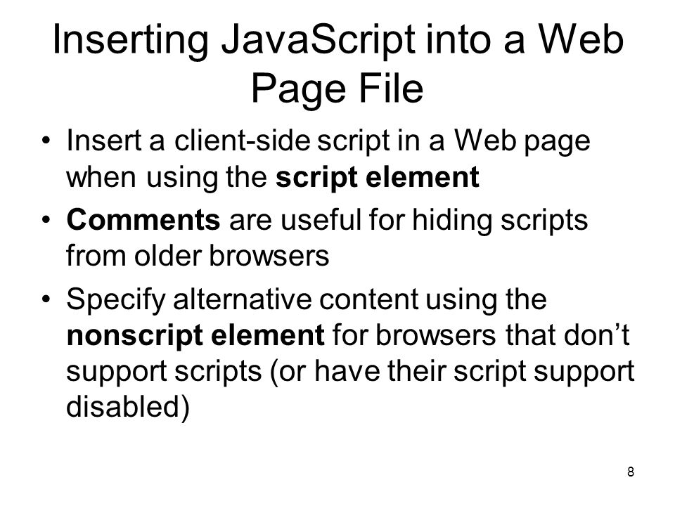 8 Inserting JavaScript into a Web Page File Insert a client-side script in a Web page when using the script element Comments are useful for hiding scripts from older browsers Specify alternative content using the nonscript element for browsers that don't support scripts (or have their script support disabled)
