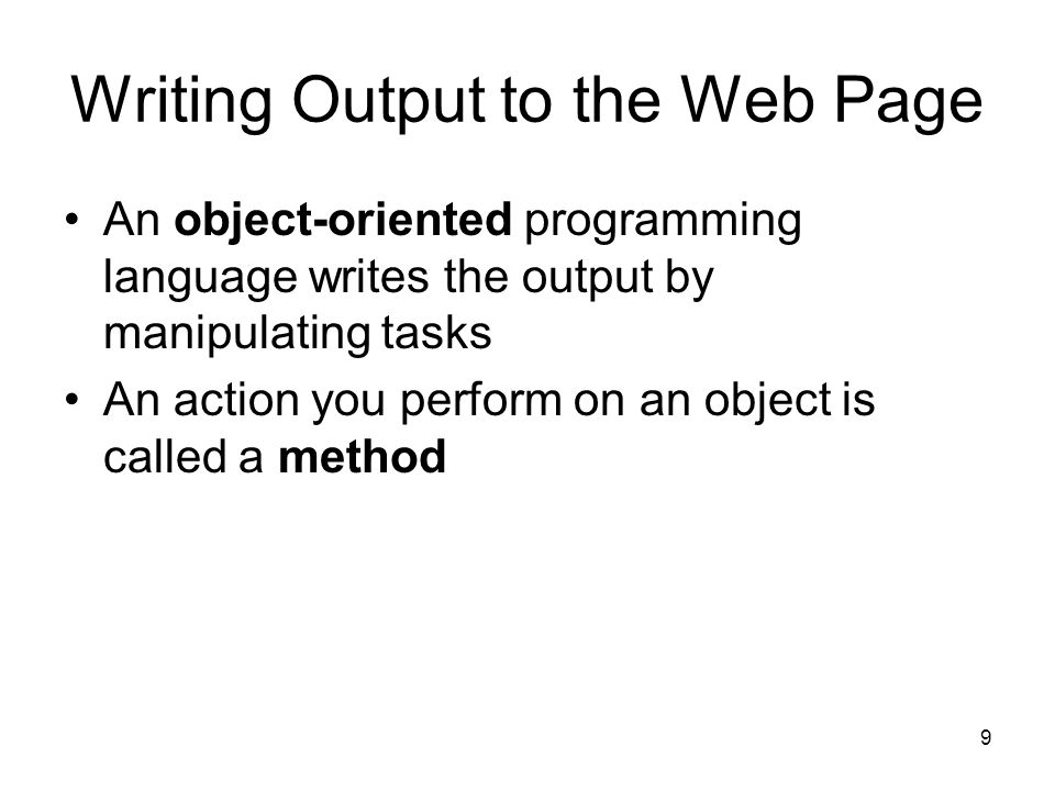 9 Writing Output to the Web Page An object-oriented programming language writes the output by manipulating tasks An action you perform on an object is called a method