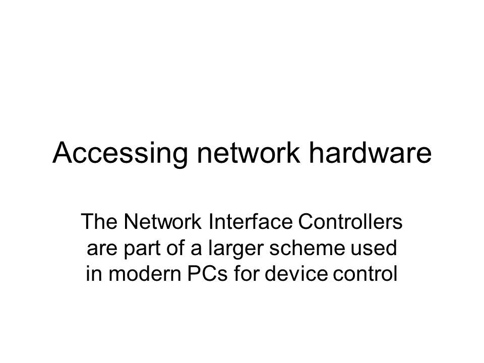 Accessing network hardware The Network Interface Controllers are part of a larger scheme used in modern PCs for device control