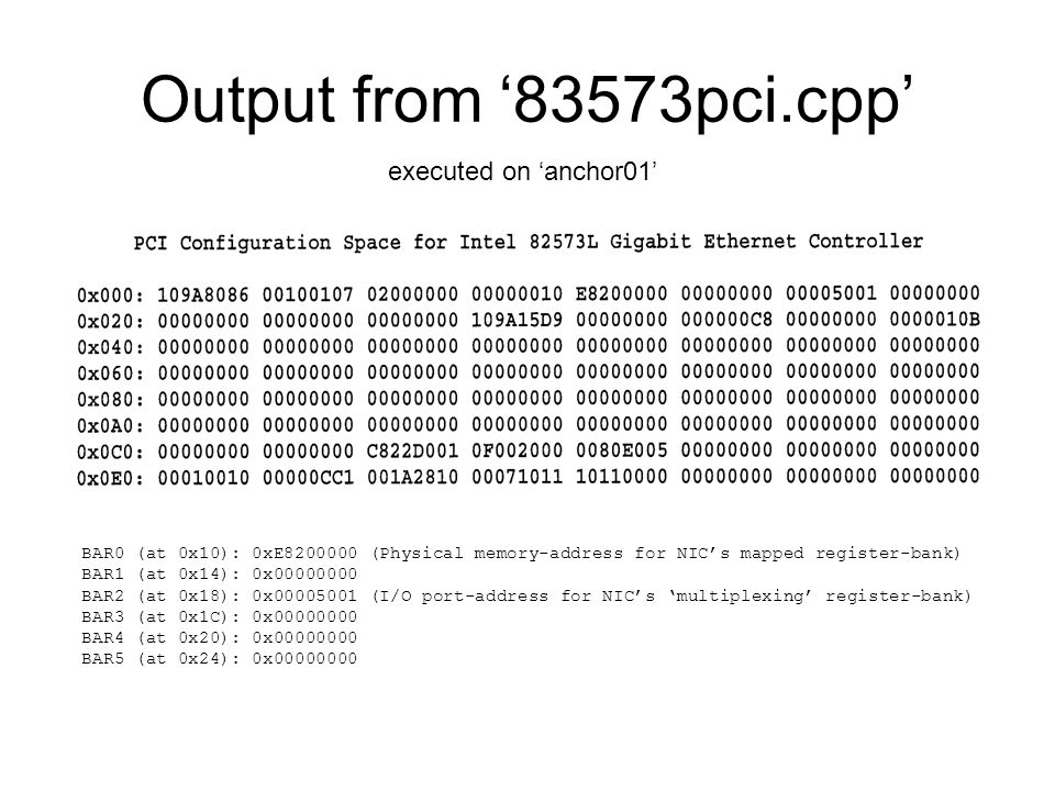 Output from '83573pci.cpp' executed on 'anchor01' BAR0 (at 0x10): 0xE (Physical memory-address for NIC's mapped register-bank) BAR1 (at 0x14): 0x BAR2 (at 0x18): 0x (I/O port-address for NIC's 'multiplexing' register-bank) BAR3 (at 0x1C): 0x BAR4 (at 0x20): 0x BAR5 (at 0x24): 0x