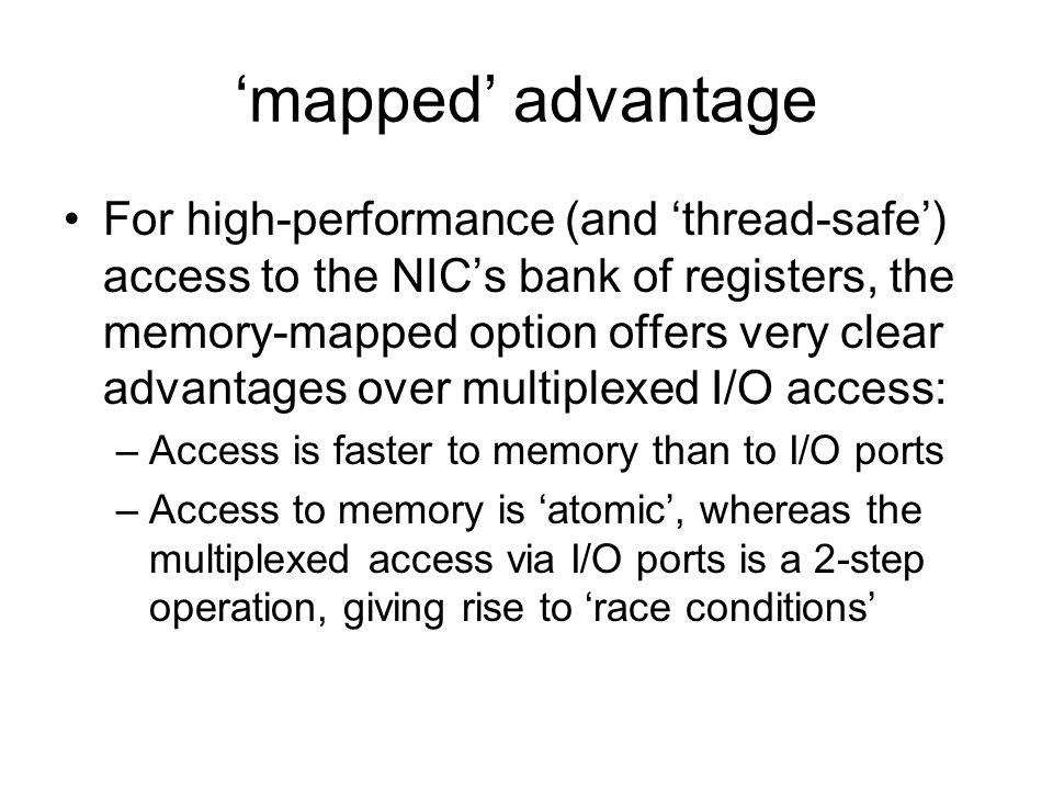 'mapped' advantage For high-performance (and 'thread-safe') access to the NIC's bank of registers, the memory-mapped option offers very clear advantages over multiplexed I/O access: –Access is faster to memory than to I/O ports –Access to memory is 'atomic', whereas the multiplexed access via I/O ports is a 2-step operation, giving rise to 'race conditions'