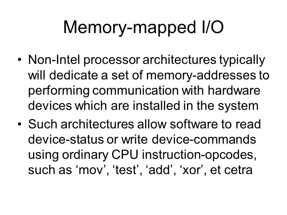 Memory-mapped I/O Non-Intel processor architectures typically will dedicate a set of memory-addresses to performing communication with hardware devices which are installed in the system Such architectures allow software to read device-status or write device-commands using ordinary CPU instruction-opcodes, such as 'mov', 'test', 'add', 'xor', et cetra