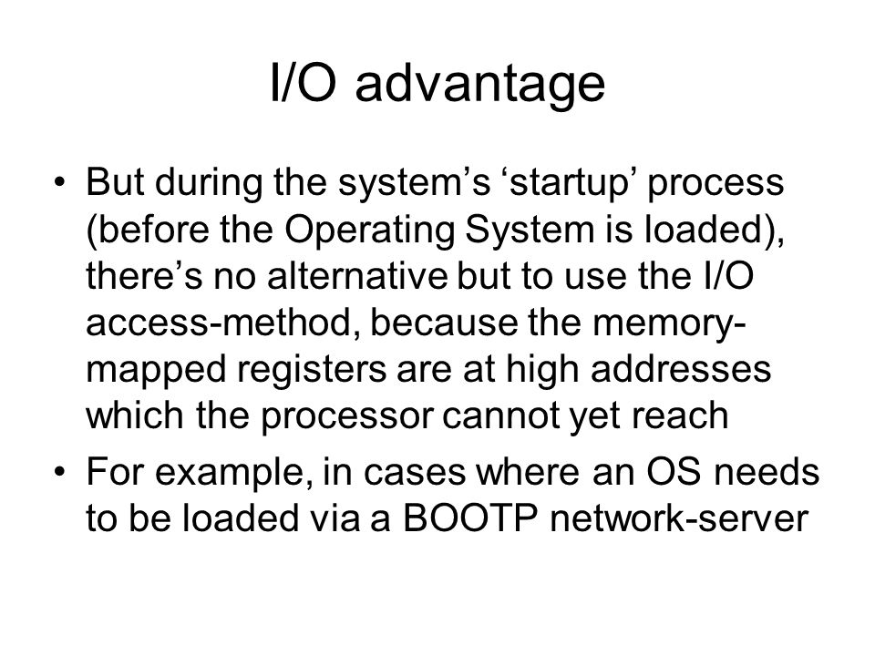 I/O advantage But during the system's 'startup' process (before the Operating System is loaded), there's no alternative but to use the I/O access-method, because the memory- mapped registers are at high addresses which the processor cannot yet reach For example, in cases where an OS needs to be loaded via a BOOTP network-server