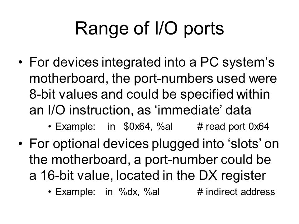 Range of I/O ports For devices integrated into a PC system's motherboard, the port-numbers used were 8-bit values and could be specified within an I/O instruction, as 'immediate' data Example:in $0x64, %al# read port 0x64 For optional devices plugged into 'slots' on the motherboard, a port-number could be a 16-bit value, located in the DX register Example: in %dx, %al# indirect address