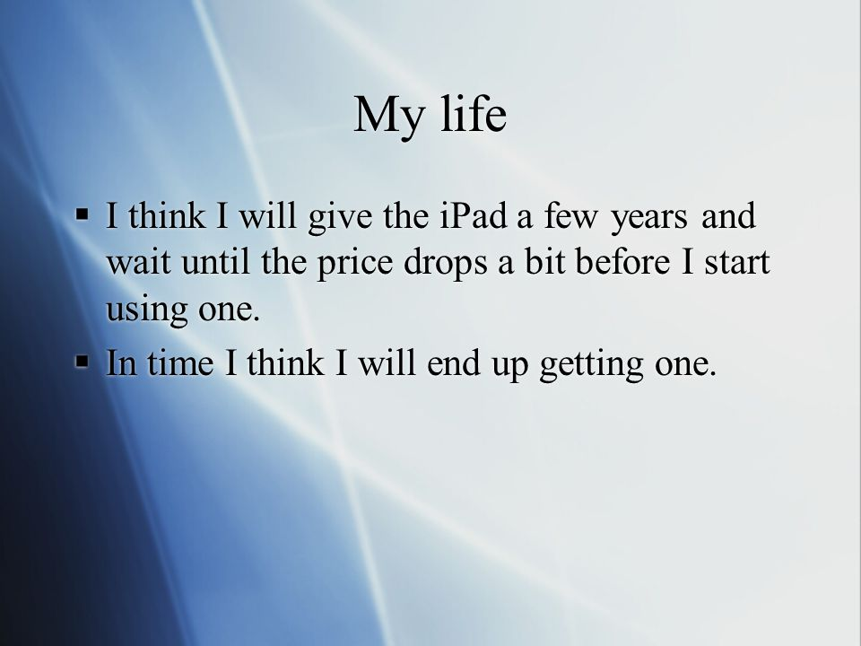My life  I think I will give the iPad a few years and wait until the price drops a bit before I start using one.
