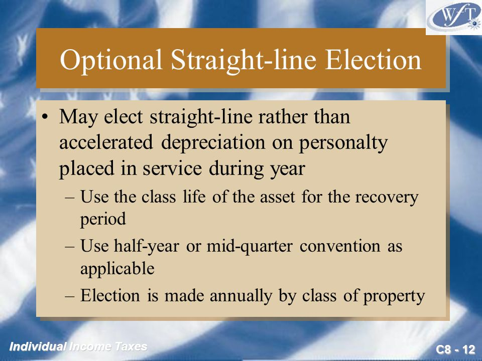 C Individual Income Taxes Optional Straight-line Election May elect straight-line rather than accelerated depreciation on personalty placed in service during year –Use the class life of the asset for the recovery period –Use half-year or mid-quarter convention as applicable –Election is made annually by class of property May elect straight-line rather than accelerated depreciation on personalty placed in service during year –Use the class life of the asset for the recovery period –Use half-year or mid-quarter convention as applicable –Election is made annually by class of property