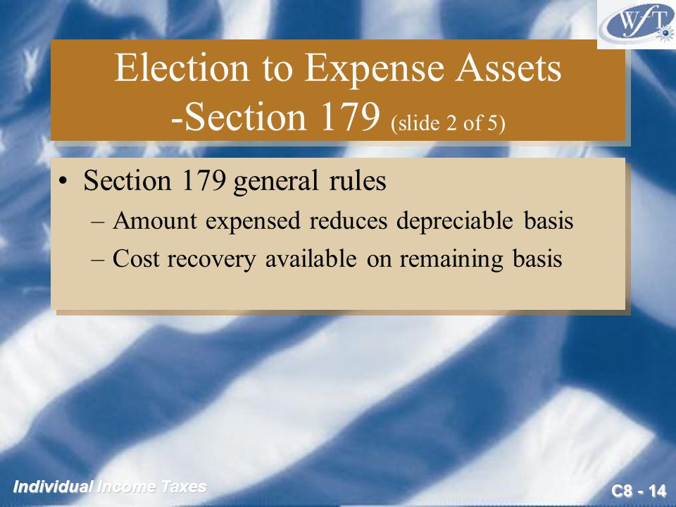 C Individual Income Taxes Election to Expense Assets -Section 179 (slide 2 of 5) Section 179 general rules –Amount expensed reduces depreciable basis –Cost recovery available on remaining basis Section 179 general rules –Amount expensed reduces depreciable basis –Cost recovery available on remaining basis