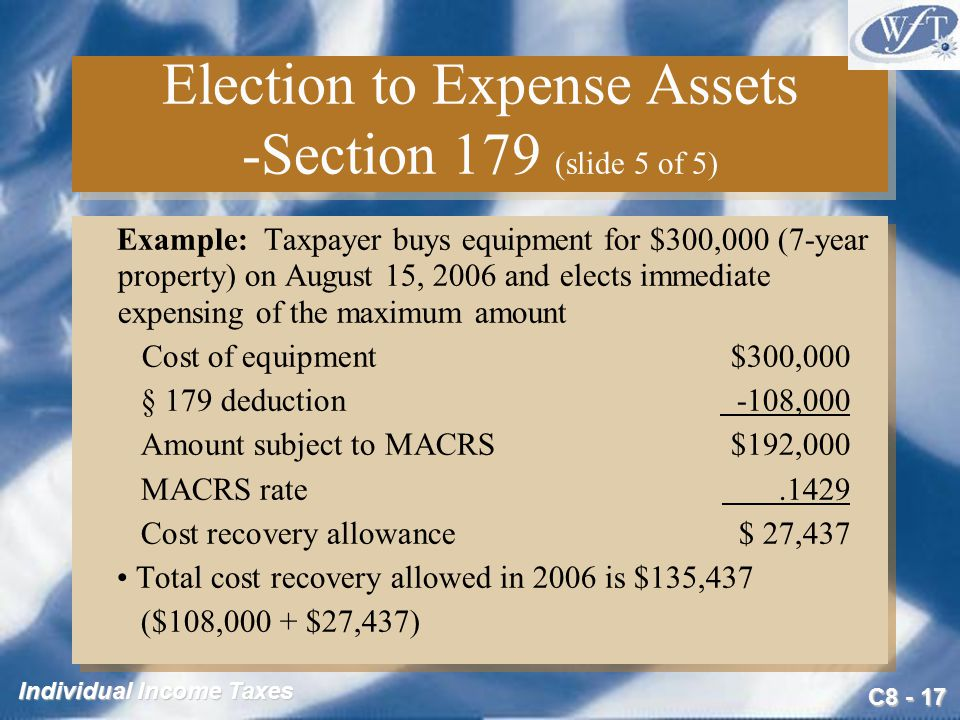 C Individual Income Taxes Election to Expense Assets -Section 179 (slide 5 of 5) Example: Taxpayer buys equipment for $300,000 (7-year property) on August 15, 2006 and elects immediate expensing of the maximum amount Cost of equipment$300,000 § 179 deduction -108,000 Amount subject to MACRS$192,000 MACRS rate.1429 Cost recovery allowance$ 27,437 Total cost recovery allowed in 2006 is $135,437 ($108,000 + $27,437) Example: Taxpayer buys equipment for $300,000 (7-year property) on August 15, 2006 and elects immediate expensing of the maximum amount Cost of equipment$300,000 § 179 deduction -108,000 Amount subject to MACRS$192,000 MACRS rate.1429 Cost recovery allowance$ 27,437 Total cost recovery allowed in 2006 is $135,437 ($108,000 + $27,437)