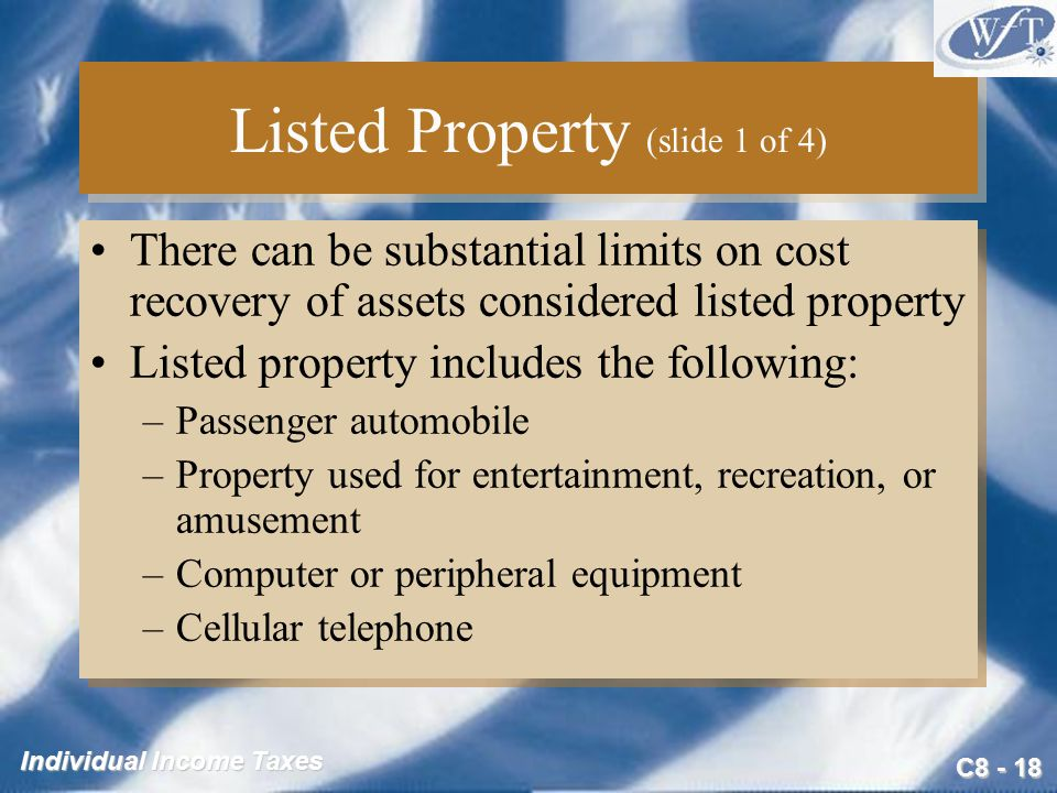 C Individual Income Taxes Listed Property (slide 1 of 4) There can be substantial limits on cost recovery of assets considered listed property Listed property includes the following: –Passenger automobile –Property used for entertainment, recreation, or amusement –Computer or peripheral equipment –Cellular telephone There can be substantial limits on cost recovery of assets considered listed property Listed property includes the following: –Passenger automobile –Property used for entertainment, recreation, or amusement –Computer or peripheral equipment –Cellular telephone