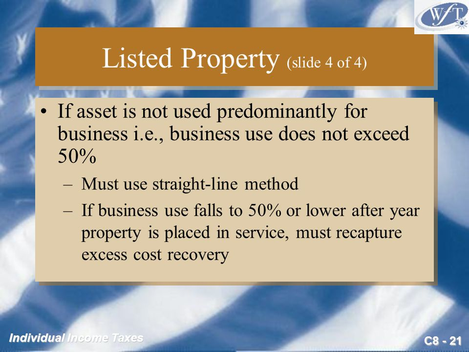 C Individual Income Taxes Listed Property (slide 4 of 4) If asset is not used predominantly for business i.e., business use does not exceed 50% –Must use straight-line method –If business use falls to 50% or lower after year property is placed in service, must recapture excess cost recovery If asset is not used predominantly for business i.e., business use does not exceed 50% –Must use straight-line method –If business use falls to 50% or lower after year property is placed in service, must recapture excess cost recovery