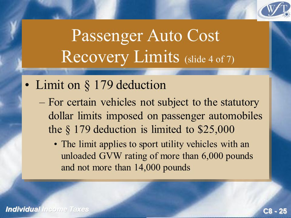 C Individual Income Taxes Passenger Auto Cost Recovery Limits (slide 4 of 7) Limit on § 179 deduction –For certain vehicles not subject to the statutory dollar limits imposed on passenger automobiles the § 179 deduction is limited to $25,000 The limit applies to sport utility vehicles with an unloaded GVW rating of more than 6,000 pounds and not more than 14,000 pounds Limit on § 179 deduction –For certain vehicles not subject to the statutory dollar limits imposed on passenger automobiles the § 179 deduction is limited to $25,000 The limit applies to sport utility vehicles with an unloaded GVW rating of more than 6,000 pounds and not more than 14,000 pounds