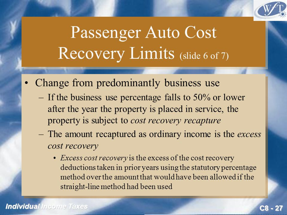 C Individual Income Taxes Passenger Auto Cost Recovery Limits (slide 6 of 7) Change from predominantly business use –If the business use percentage falls to 50% or lower after the year the property is placed in service, the property is subject to cost recovery recapture –The amount recaptured as ordinary income is the excess cost recovery Excess cost recovery is the excess of the cost recovery deductions taken in prior years using the statutory percentage method over the amount that would have been allowed if the straight-line method had been used Change from predominantly business use –If the business use percentage falls to 50% or lower after the year the property is placed in service, the property is subject to cost recovery recapture –The amount recaptured as ordinary income is the excess cost recovery Excess cost recovery is the excess of the cost recovery deductions taken in prior years using the statutory percentage method over the amount that would have been allowed if the straight-line method had been used