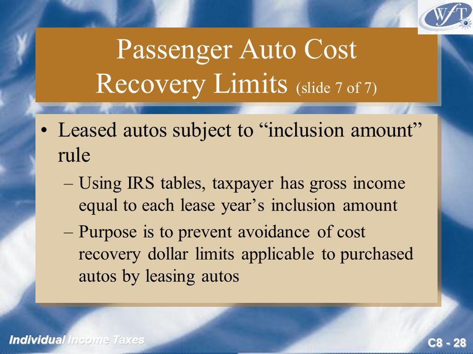 C Individual Income Taxes Passenger Auto Cost Recovery Limits (slide 7 of 7) Leased autos subject to inclusion amount rule –Using IRS tables, taxpayer has gross income equal to each lease year's inclusion amount –Purpose is to prevent avoidance of cost recovery dollar limits applicable to purchased autos by leasing autos Leased autos subject to inclusion amount rule –Using IRS tables, taxpayer has gross income equal to each lease year's inclusion amount –Purpose is to prevent avoidance of cost recovery dollar limits applicable to purchased autos by leasing autos