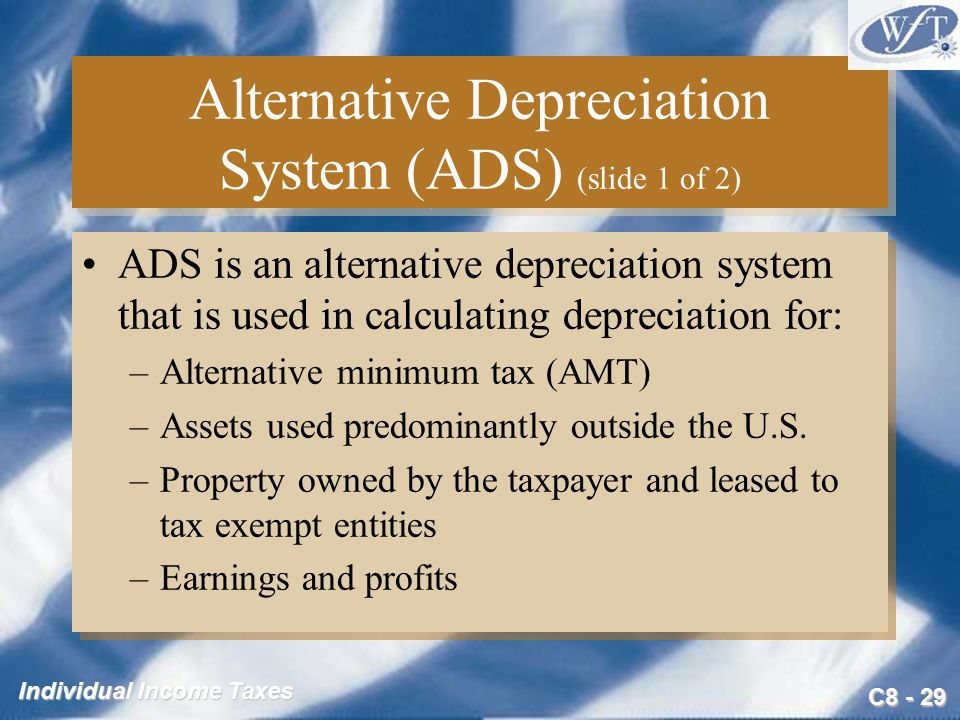 C Individual Income Taxes Alternative Depreciation System (ADS) (slide 1 of 2) ADS is an alternative depreciation system that is used in calculating depreciation for: –Alternative minimum tax (AMT) –Assets used predominantly outside the U.S.