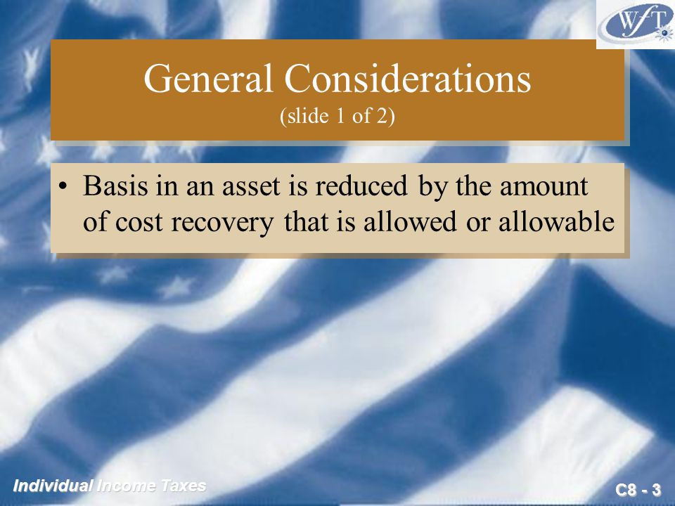 C8 - 3 Individual Income Taxes General Considerations (slide 1 of 2) Basis in an asset is reduced by the amount of cost recovery that is allowed or allowable