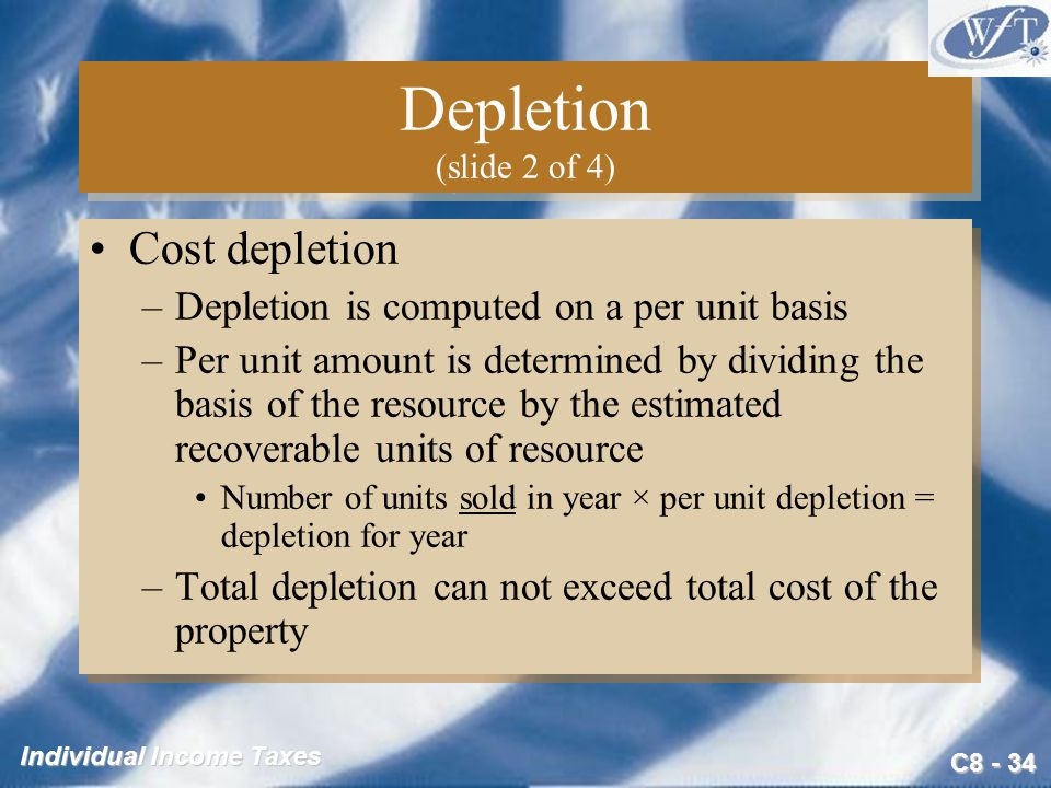C Individual Income Taxes Depletion (slide 2 of 4) Cost depletion –Depletion is computed on a per unit basis –Per unit amount is determined by dividing the basis of the resource by the estimated recoverable units of resource Number of units sold in year × per unit depletion = depletion for year –Total depletion can not exceed total cost of the property Cost depletion –Depletion is computed on a per unit basis –Per unit amount is determined by dividing the basis of the resource by the estimated recoverable units of resource Number of units sold in year × per unit depletion = depletion for year –Total depletion can not exceed total cost of the property