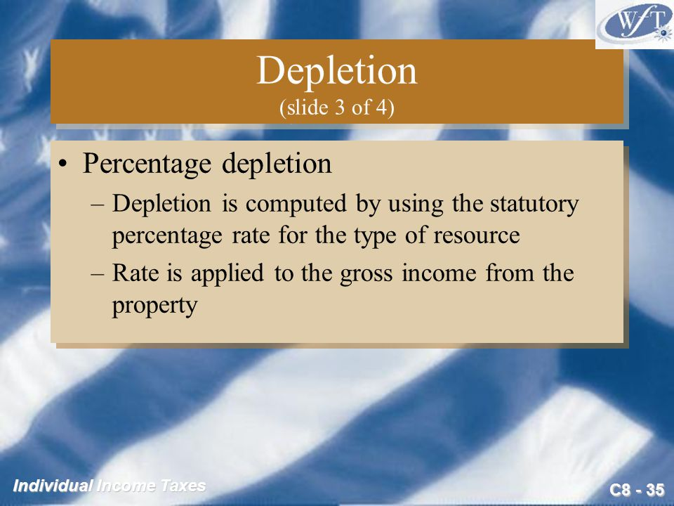 C Individual Income Taxes Depletion (slide 3 of 4) Percentage depletion –Depletion is computed by using the statutory percentage rate for the type of resource –Rate is applied to the gross income from the property Percentage depletion –Depletion is computed by using the statutory percentage rate for the type of resource –Rate is applied to the gross income from the property