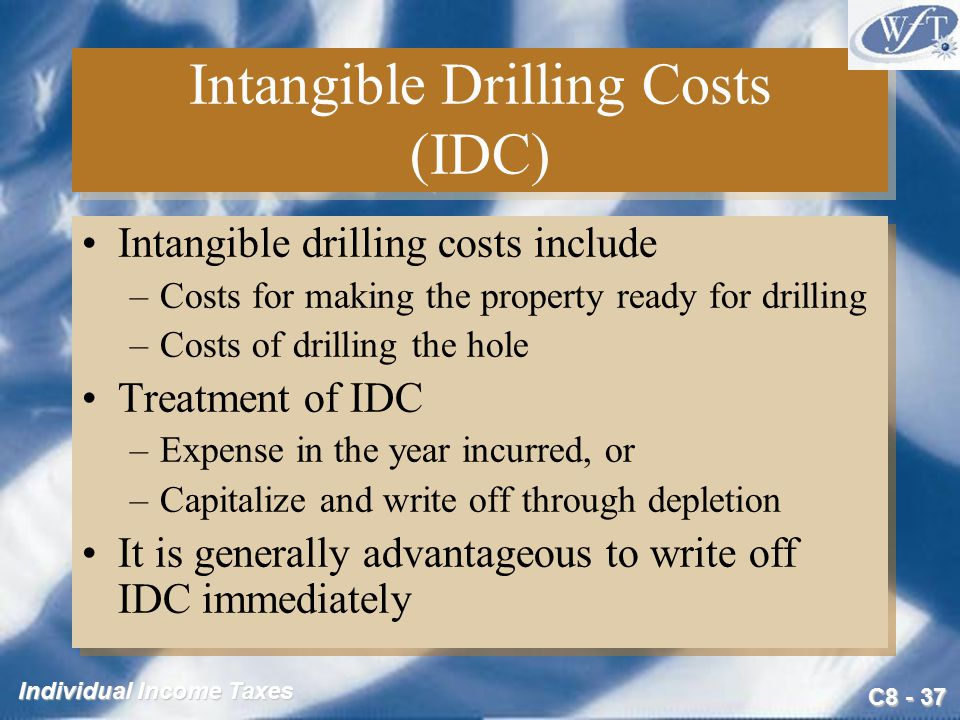 C Individual Income Taxes Intangible Drilling Costs (IDC) Intangible drilling costs include –Costs for making the property ready for drilling –Costs of drilling the hole Treatment of IDC –Expense in the year incurred, or –Capitalize and write off through depletion It is generally advantageous to write off IDC immediately Intangible drilling costs include –Costs for making the property ready for drilling –Costs of drilling the hole Treatment of IDC –Expense in the year incurred, or –Capitalize and write off through depletion It is generally advantageous to write off IDC immediately