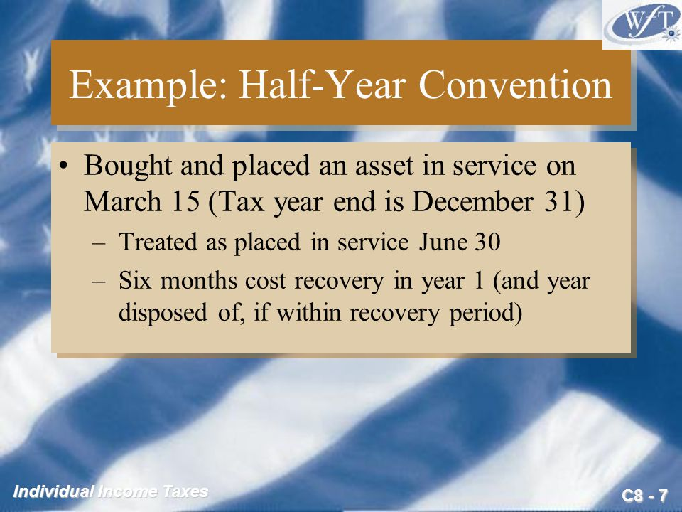 C8 - 7 Individual Income Taxes Example: Half-Year Convention Bought and placed an asset in service on March 15 (Tax year end is December 31) –Treated as placed in service June 30 –Six months cost recovery in year 1 (and year disposed of, if within recovery period) Bought and placed an asset in service on March 15 (Tax year end is December 31) –Treated as placed in service June 30 –Six months cost recovery in year 1 (and year disposed of, if within recovery period)