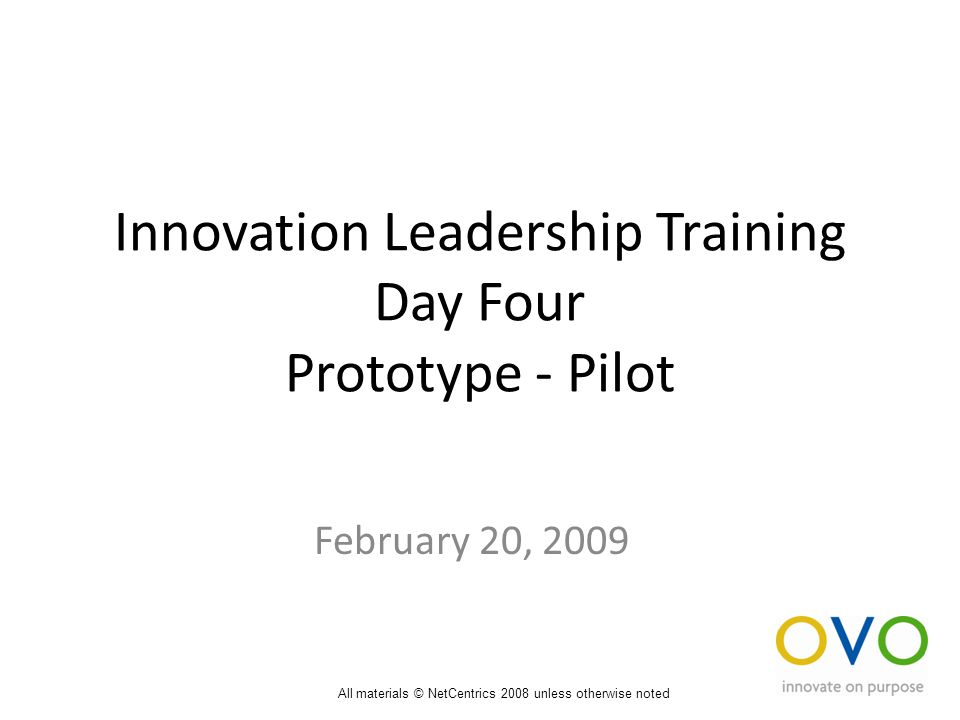 Innovation Leadership Training Day Four Prototype - Pilot February 20, 2009 All materials © NetCentrics 2008 unless otherwise noted