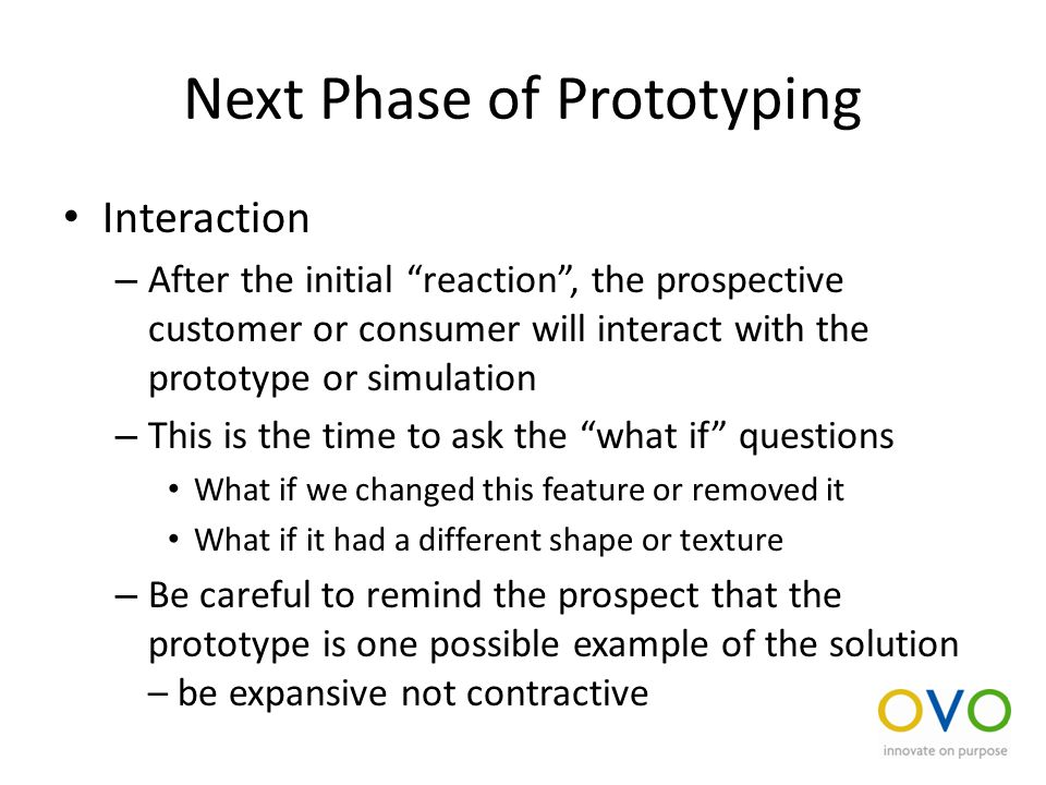 Next Phase of Prototyping Interaction – After the initial reaction , the prospective customer or consumer will interact with the prototype or simulation – This is the time to ask the what if questions What if we changed this feature or removed it What if it had a different shape or texture – Be careful to remind the prospect that the prototype is one possible example of the solution – be expansive not contractive