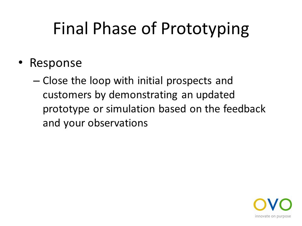 Final Phase of Prototyping Response – Close the loop with initial prospects and customers by demonstrating an updated prototype or simulation based on the feedback and your observations