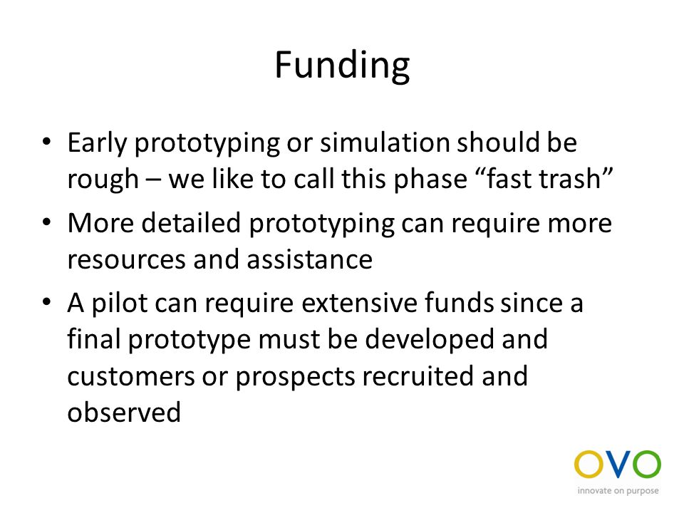 Funding Early prototyping or simulation should be rough – we like to call this phase fast trash More detailed prototyping can require more resources and assistance A pilot can require extensive funds since a final prototype must be developed and customers or prospects recruited and observed