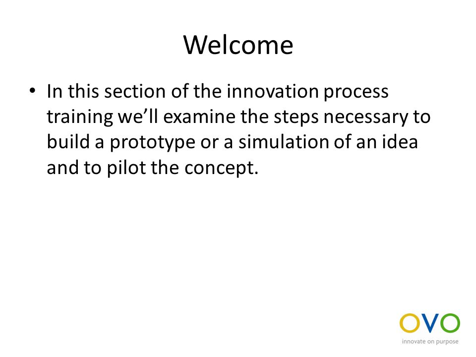Welcome In this section of the innovation process training we'll examine the steps necessary to build a prototype or a simulation of an idea and to pilot the concept.
