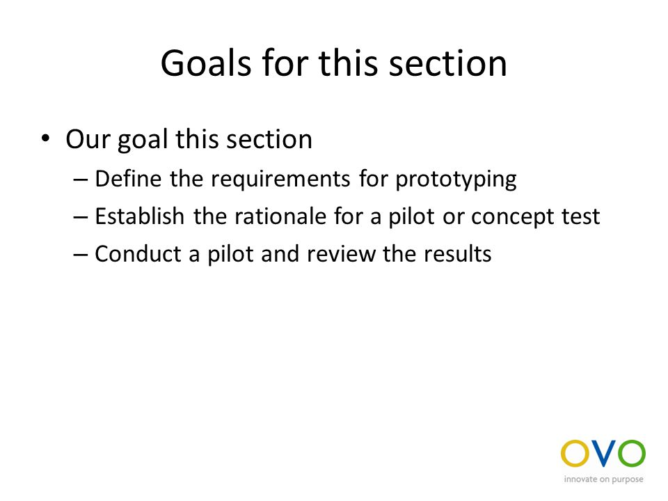 Goals for this section Our goal this section – Define the requirements for prototyping – Establish the rationale for a pilot or concept test – Conduct a pilot and review the results