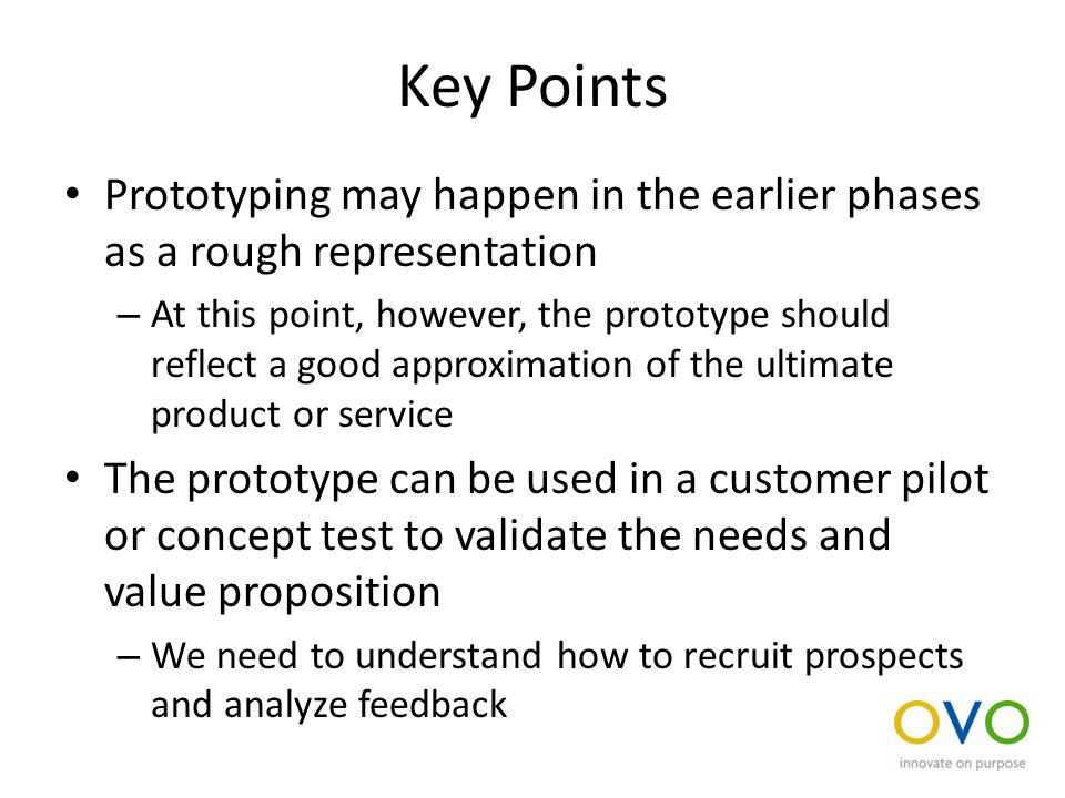 Key Points Prototyping may happen in the earlier phases as a rough representation – At this point, however, the prototype should reflect a good approximation of the ultimate product or service The prototype can be used in a customer pilot or concept test to validate the needs and value proposition – We need to understand how to recruit prospects and analyze feedback