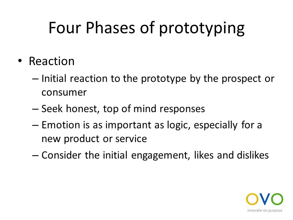 Four Phases of prototyping Reaction – Initial reaction to the prototype by the prospect or consumer – Seek honest, top of mind responses – Emotion is as important as logic, especially for a new product or service – Consider the initial engagement, likes and dislikes