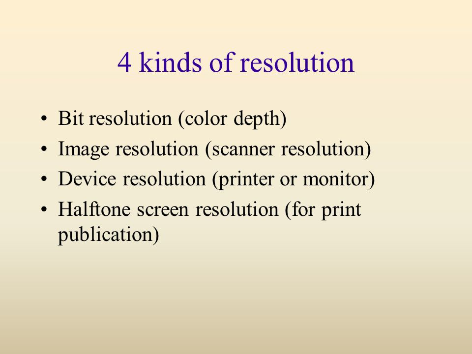 4 kinds of resolution Bit resolution (color depth) Image resolution (scanner resolution) Device resolution (printer or monitor) Halftone screen resolution (for print publication)