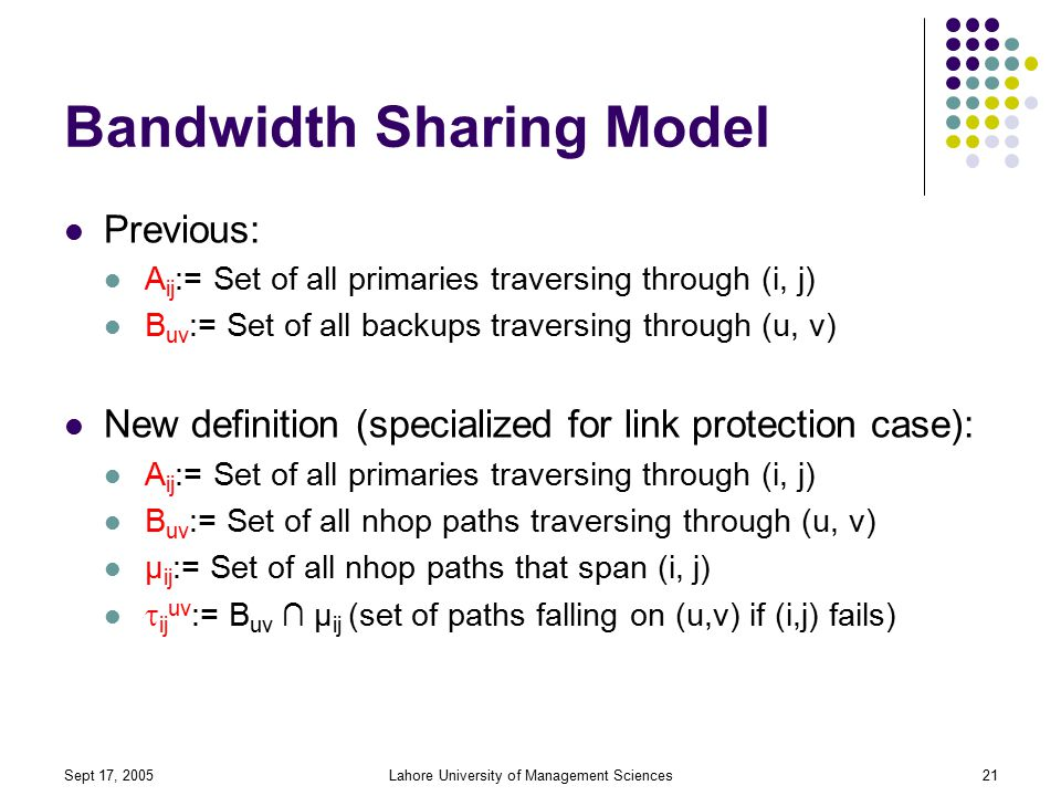 Sept 17, 2005Lahore University of Management Sciences21 Bandwidth Sharing Model Previous: A ij := Set of all primaries traversing through (i, j) B uv := Set of all backups traversing through (u, v) New definition (specialized for link protection case): A ij := Set of all primaries traversing through (i, j) B uv := Set of all nhop paths traversing through (u, v) µ ij := Set of all nhop paths that span (i, j)  ij uv := B uv ∩ µ ij (set of paths falling on (u,v) if (i,j) fails)